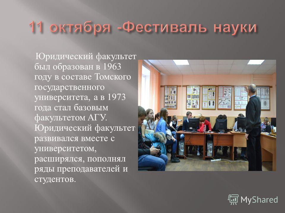 Юридический факультет был образован в 1963 году в составе Томского государственного университета, а в 1973 года стал базовым факультетом АГУ. Юридический факультет развивался вместе с университетом, расширялся, пополнял ряды преподавателей и студенто