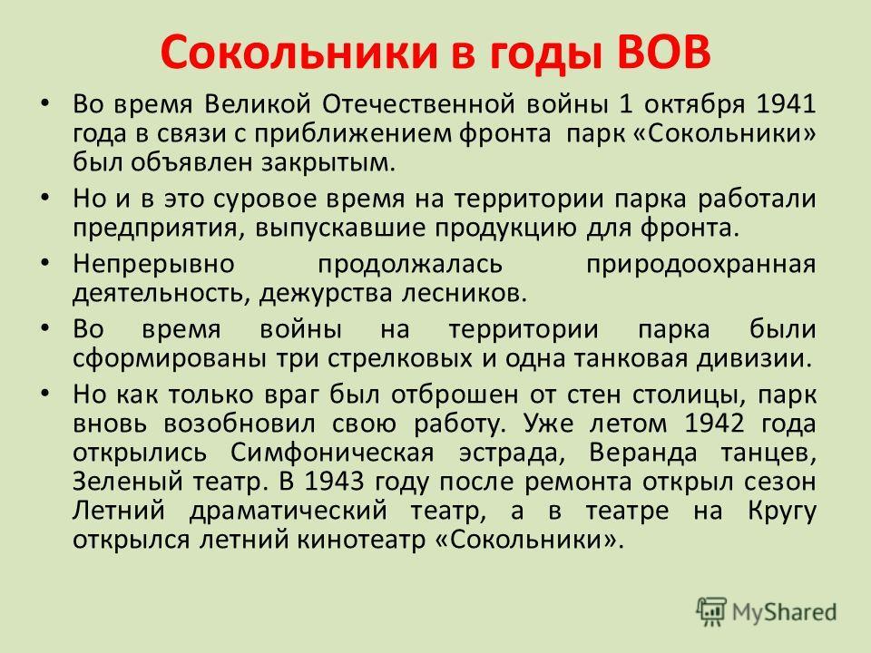 Сокольники в годы ВОВ Во время Великой Отечественной войны 1 октября 1941 года в связи с приближением фронта парк «Сокольники» был объявлен закрытым. Но и в это суровое время на территории парка работали предприятия, выпускавшие продукцию для фронта.