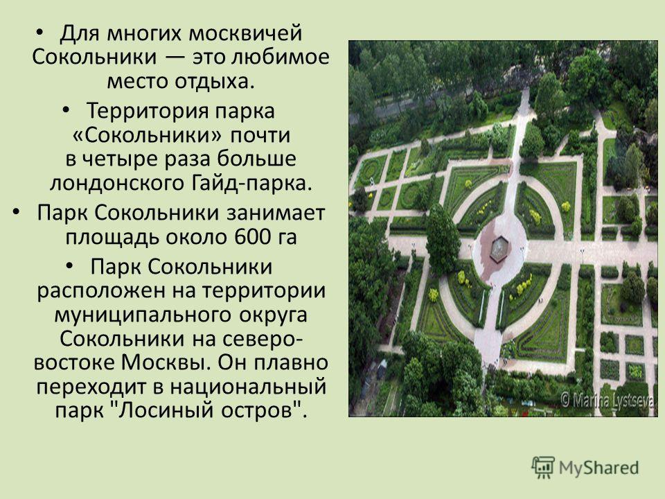 Для многих москвичей Сокольники это любимое место отдыха. Территория парка «Сокольники» почти в четыре раза больше лондонского Гайд-парка. Парк Сокольники занимает площадь около 600 га Парк Сокольники расположен на территории муниципального округа Со
