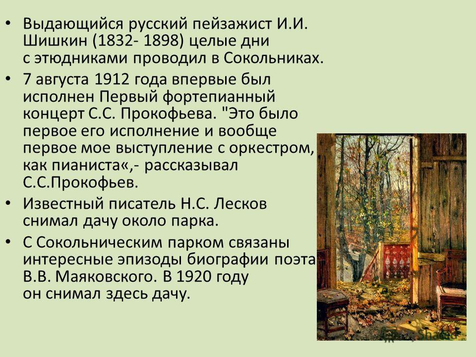 Выдающийся русский пейзажист И.И. Шишкин (1832- 1898) целые дни с этюдниками проводил в Сокольниках. 7 августа 1912 года впервые был исполнен Первый фортепианный концерт С.С. Прокофьева.