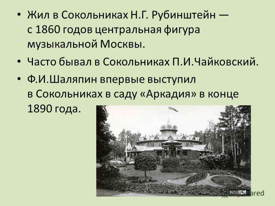 Жил в Сокольниках Н.Г. Рубинштейн с 1860 годов центральная фигура музыкальной Москвы. Часто бывал в Сокольниках П.И.Чайковский. Ф.И.Шаляпин впервые выступил в Сокольниках в саду «Аркадия» в конце 1890 года.