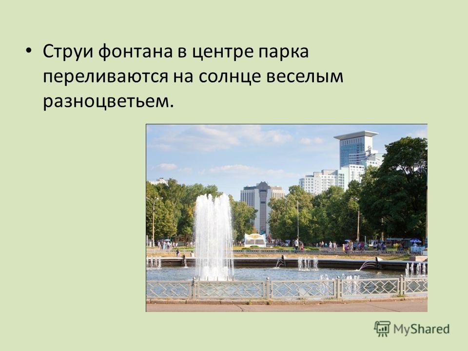 Струи фонтана в центре парка переливаются на солнце веселым разноцветьем.