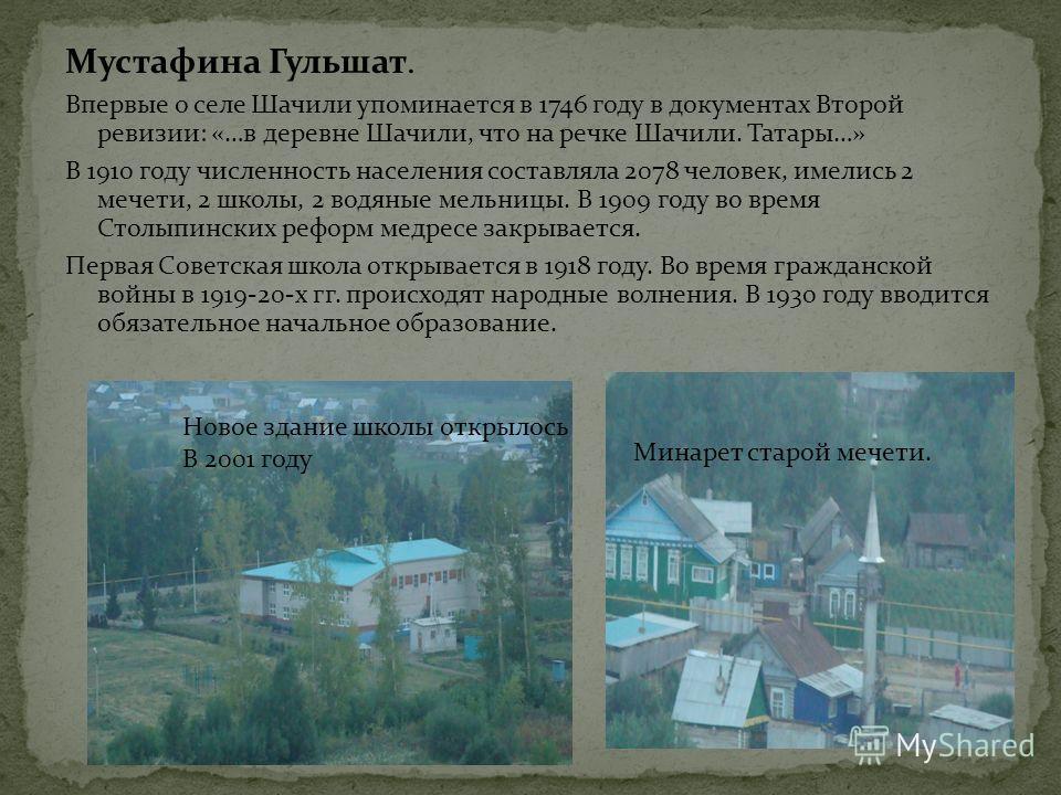 Мустафина Гульшат. Впервые о селе Шачили упоминается в 1746 году в документах Второй ревизии: «…в деревне Шачили, что на речке Шачили. Татары…» В 1910 году численность населения составляла 2078 человек, имелись 2 мечети, 2 школы, 2 водяные мельницы.