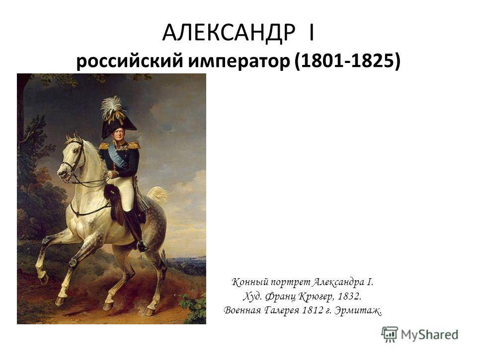 АЛЕКСАНДР I российский император (1801-1825) Конный портрет Александра I. Худ. Франц Крюгер, 1832. Военная Галерея 1812 г. Эрмитаж.