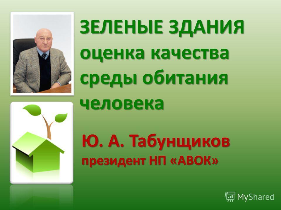 ЗЕЛЕНЫЕ ЗДАНИЯ оценка качества среды обитания человека Ю. А. Табунщиков президент НП «АВОК»