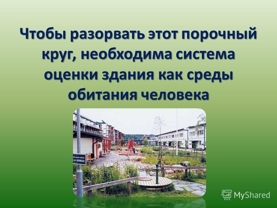 Чтобы разорвать этот порочный круг, необходима система оценки здания как среды обитания человека