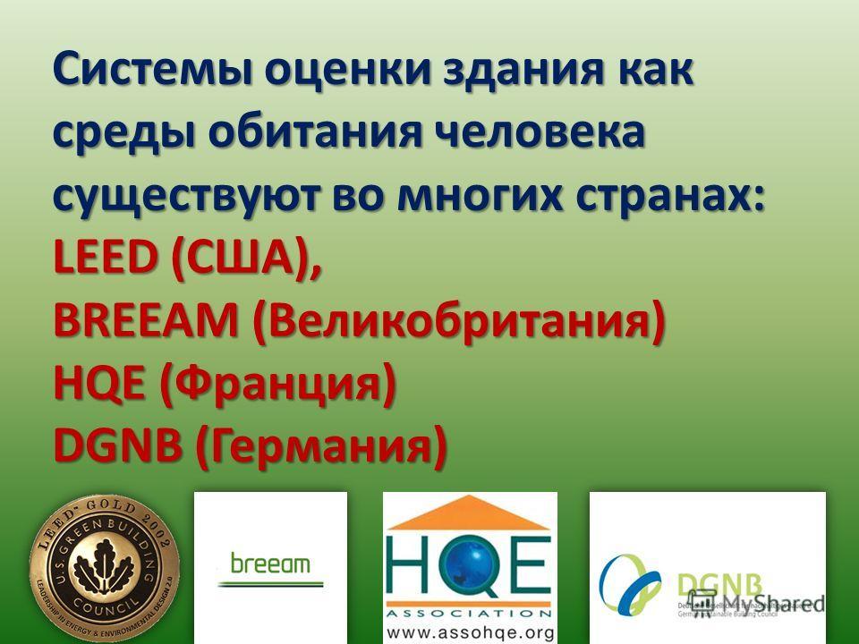 Системы оценки здания как среды обитания человека существуют во многих странах: LEED (США), BREEAM (Великобритания) HQE (Франция) DGNB (Германия)