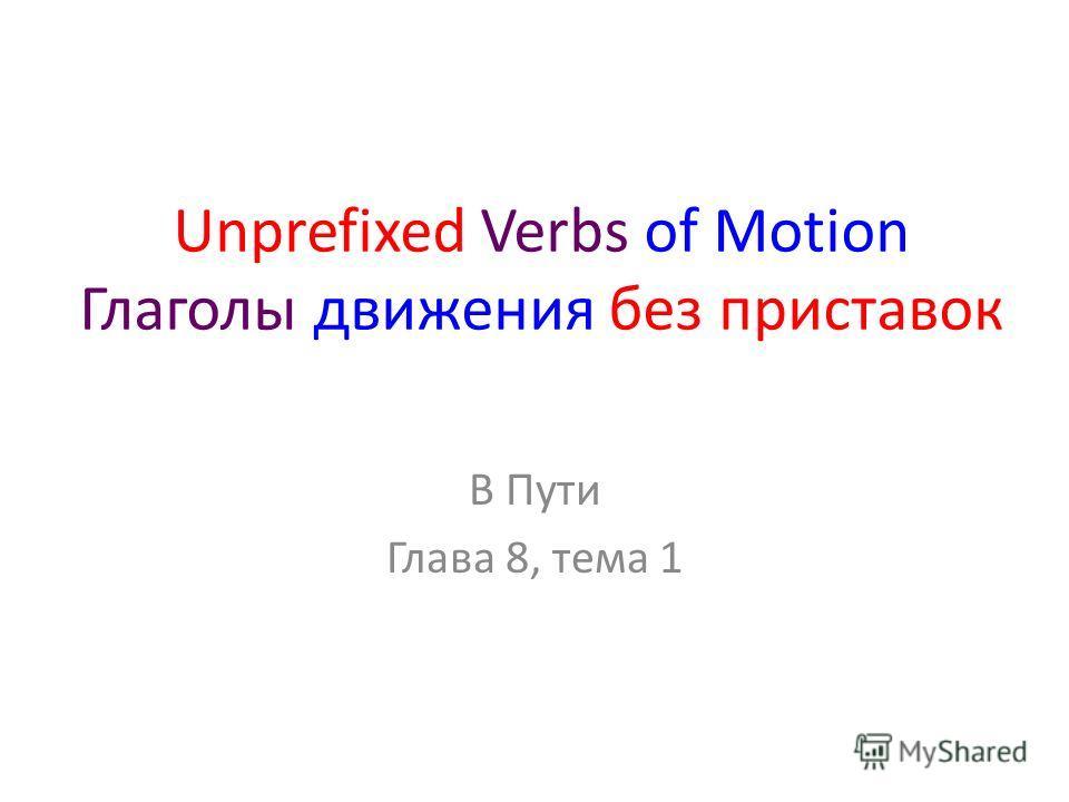 Unprefixed Verbs of Motion Глаголы движения без приставок В Пути Глава 8, тема 1