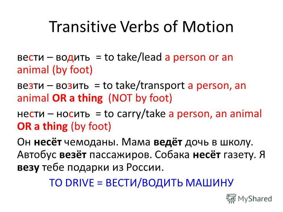 Transitive Verbs of Motion вести – водить = to take/lead a person or an animal (by foot) везти – возить = to take/transport a person, an animal OR a thing (NOT by foot) нести – носить = to carry/take a person, an animal OR a thing (by foot) Oн несёт