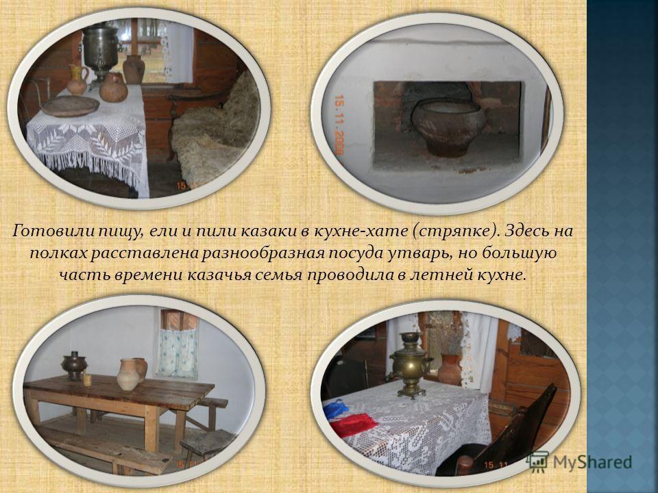 Готовили пищу, ели и пили казаки в кухне-хате (стряпке). Здесь на полках расставлена разнообразная посуда утварь, но большую часть времени казачья семья проводила в летней кухне.