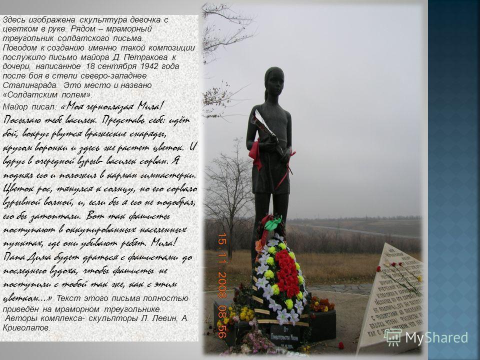 Здесь изображена скульптура девочка с цветком в руке. Рядом – мраморный треугольник солдатского письма. Поводом к созданию именно такой композиции послужило письмо майора Д. Петракова к дочери, написанное 18 сентября 1942 года после боя в степи север