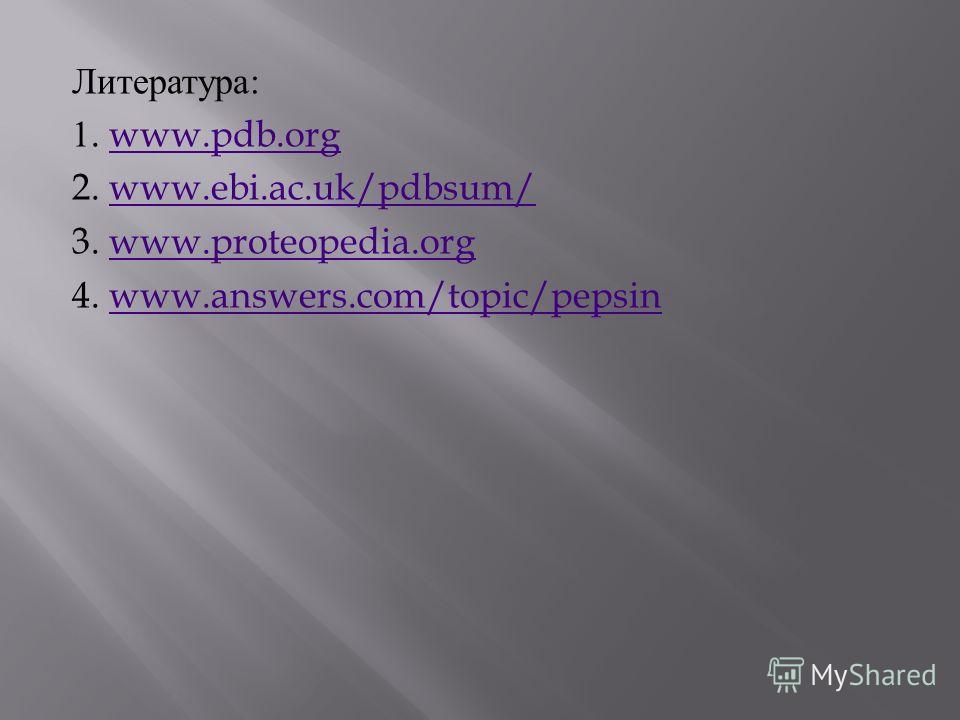 Литература : 1. www.pdb.orgwww.pdb.org 2. www.ebi.ac.uk/pdbsum/www.ebi.ac.uk/pdbsum/ 3. www.proteopedia.orgwww.proteopedia.org 4. www.answers.com/topic/pepsinwww.answers.com/topic/pepsin