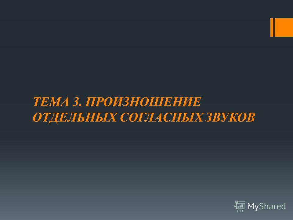 ТЕМА 3. ПРОИЗНОШЕНИЕ ОТДЕЛЬНЫХ СОГЛАСНЫХ ЗВУКОВ