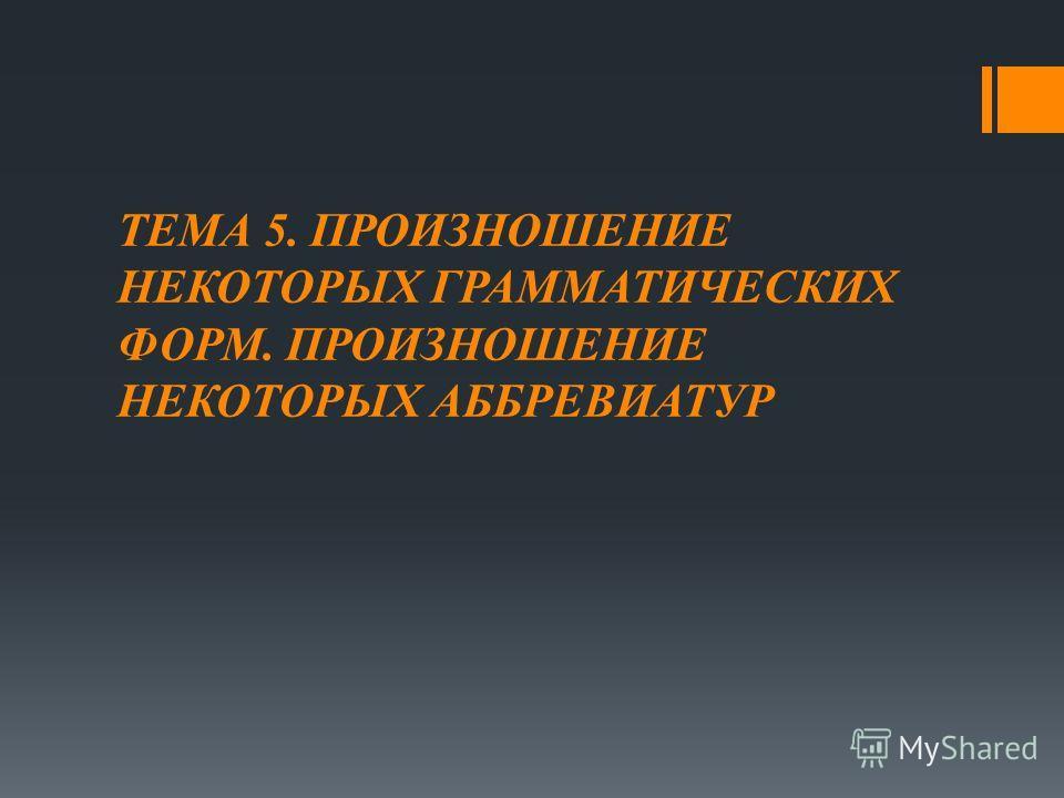ТЕМА 5. ПРОИЗНОШЕНИЕ НЕКОТОРЫХ ГРАММАТИЧЕСКИХ ФОРМ. ПРОИЗНОШЕНИЕ НЕКОТОРЫХ АББРЕВИАТУР
