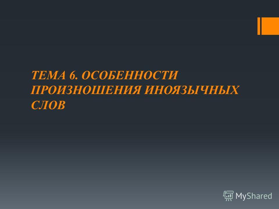 ТЕМА 6. ОСОБЕННОСТИ ПРОИЗНОШЕНИЯ ИНОЯЗЫЧНЫХ СЛОВ