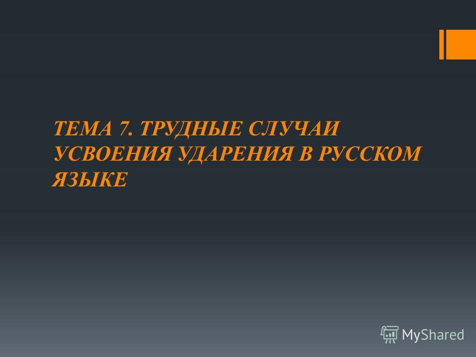 ТЕМА 7. ТРУДНЫЕ СЛУЧАИ УСВОЕНИЯ УДАРЕНИЯ В РУССКОМ ЯЗЫКЕ