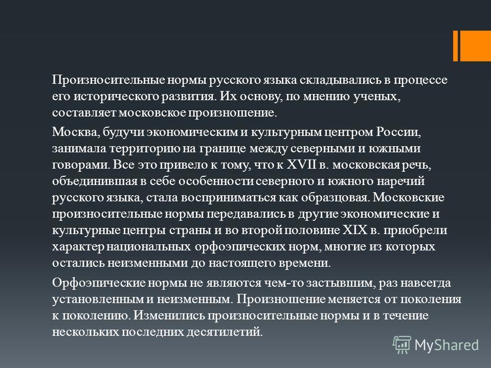 Произносительные нормы русского языка складывались в процессе его исторического развития. Их основу, по мнению ученых, составляет московское произношение. Москва, будучи экономическим и культурным центром России, занимала территорию на границе между