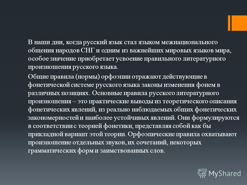 В наши дни, когда русский язык стал языком межнационального общения народов СНГ и одним из важнейших мировых языков мира, особое значение приобретает усвоение правильного литературного произношения русского языка. Общие правила (нормы) орфоэпии отраж