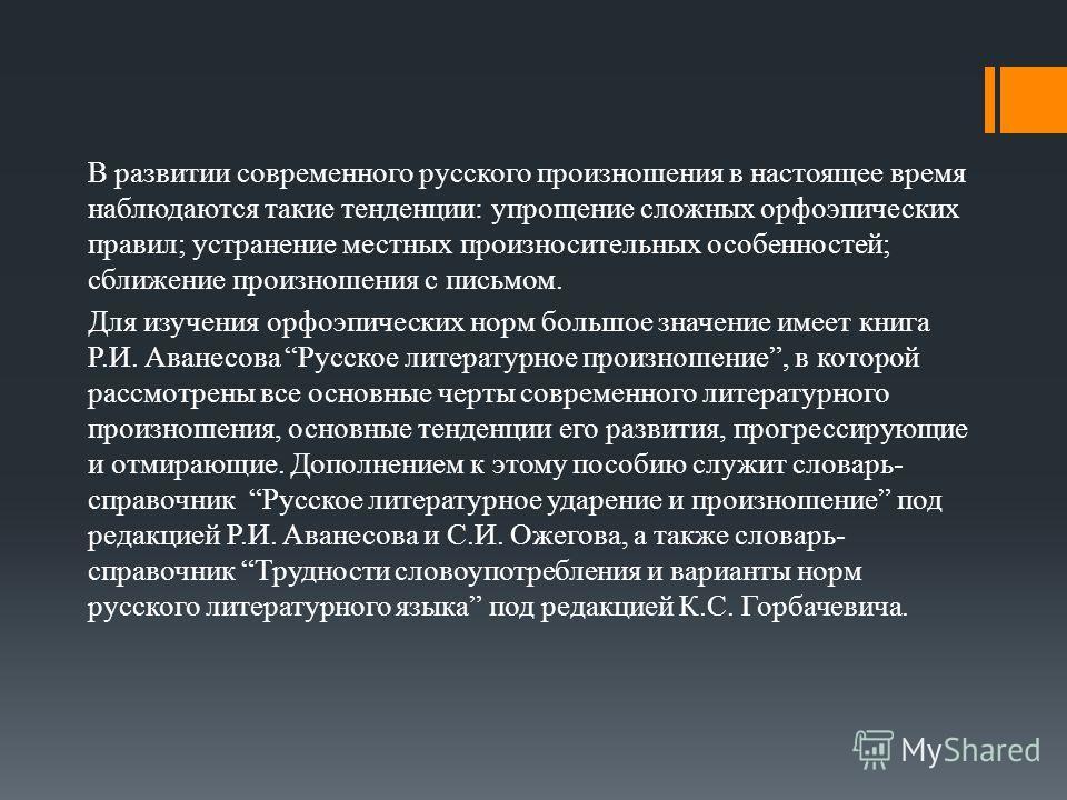 В развитии современного русского произношения в настоящее время наблюдаются такие тенденции: упрощение сложных орфоэпических правил; устранение местных произносительных особенностей; сближение произношения с письмом. Для изучения орфоэпических норм б