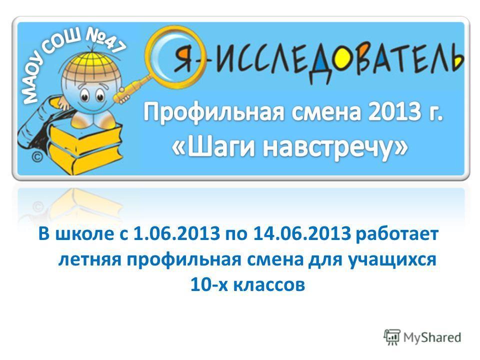 В школе с 1.06.2013 по 14.06.2013 работает летняя профильная смена для учащихся 10-х классов