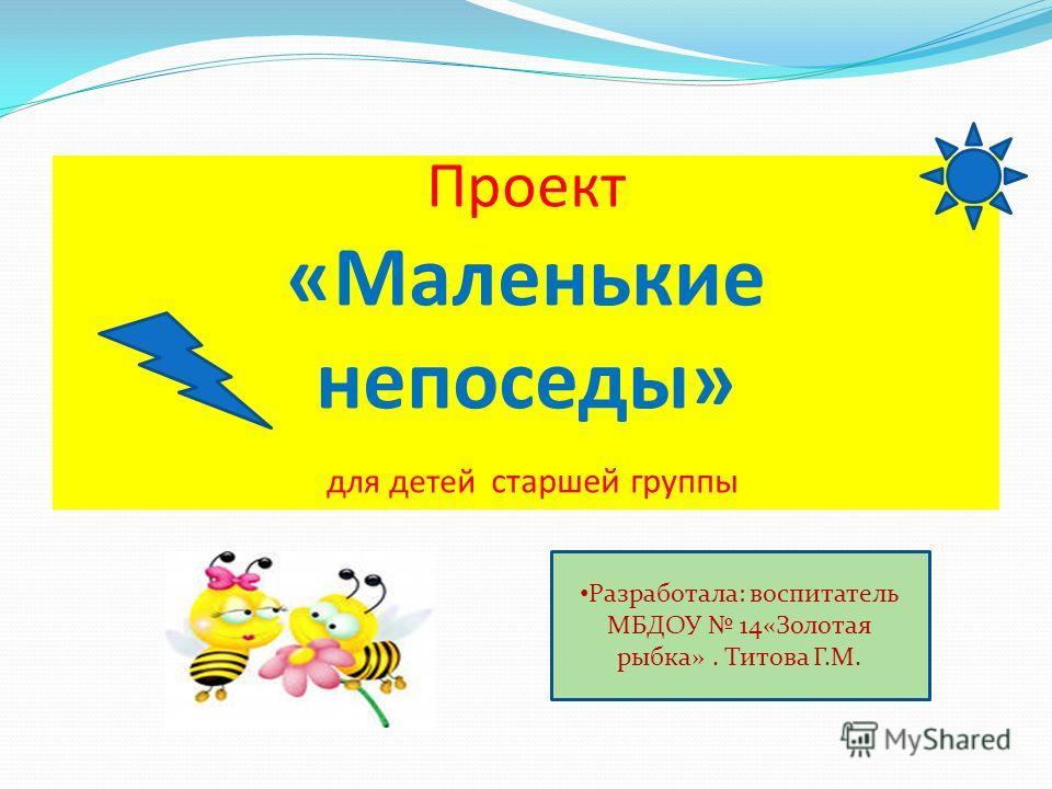 Проект «Маленькие непоседы» для детей старшей группы Разработала: воспитатель МБДОУ 14«Золотая рыбка». Титова Г.М.