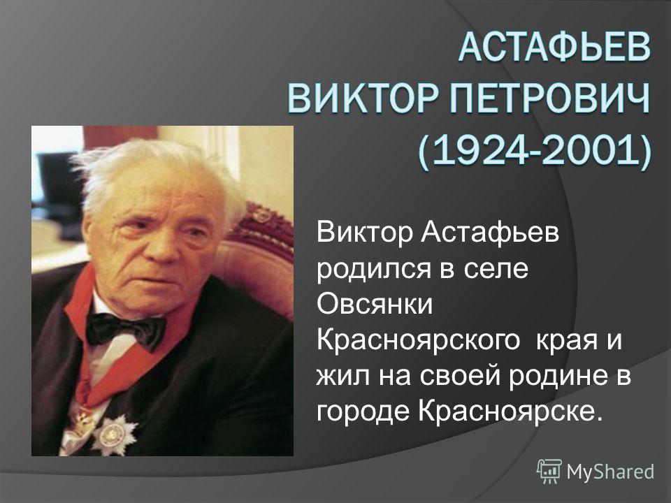 Виктор Астафьев родился в селе Овсянки Красноярского края и жил на своей родине в городе Красноярске.