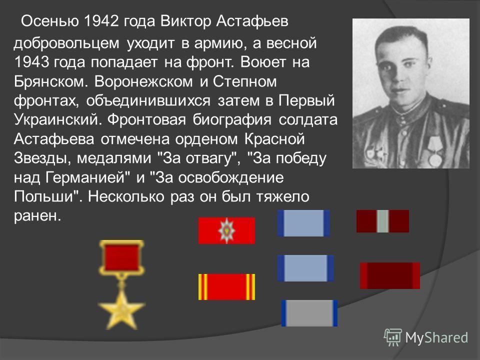 Осенью 1942 года Виктор Астафьев добровольцем уходит в армию, а весной 1943 года попадает на фронт. Воюет на Брянском. Воронежском и Степном фронтах, объединившихся затем в Первый Украинский. Фронтовая биография солдата Астафьева отмечена орденом Кра