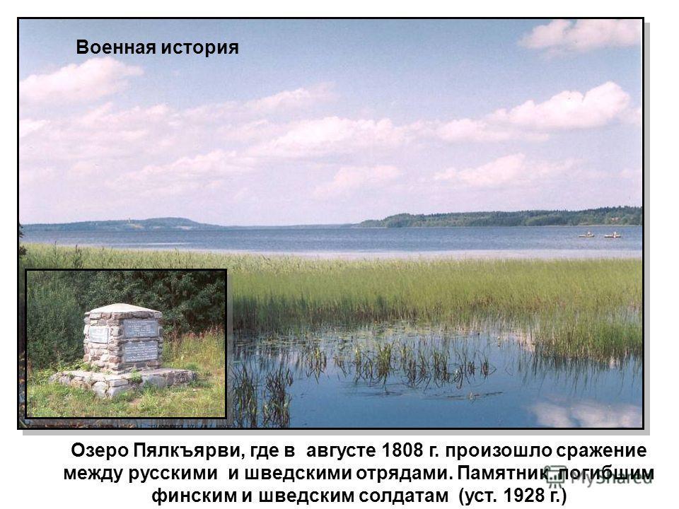 Озеро Пялкъярви, где в августе 1808 г. произошло сражение между русскими и шведскими отрядами. Памятник погибшим финским и шведским солдатам (уст. 1928 г.) Военная история