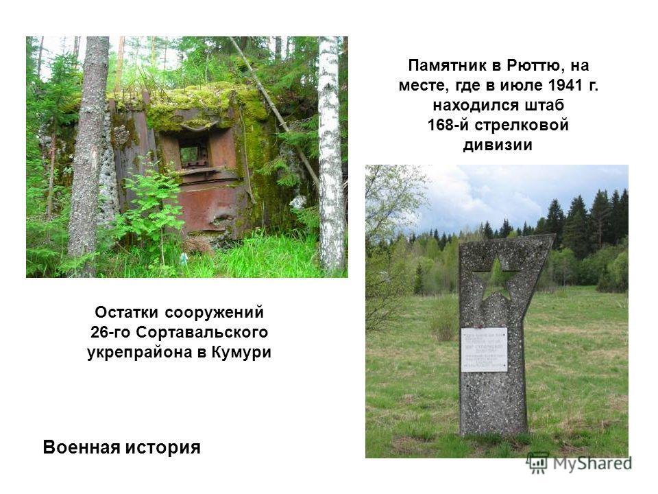 Остатки сооружений 26-го Сортавальского укрепрайона в Кумури Памятник в Рюттю, на месте, где в июле 1941 г. находился штаб 168-й стрелковой дивизии Военная история
