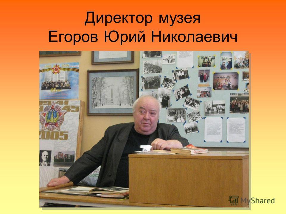 Директор музея Егоров Юрий Николаевич