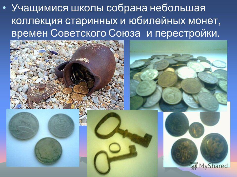 Учащимися школы собрана небольшая коллекция старинных и юбилейных монет, времен Советского Союза и перестройки.