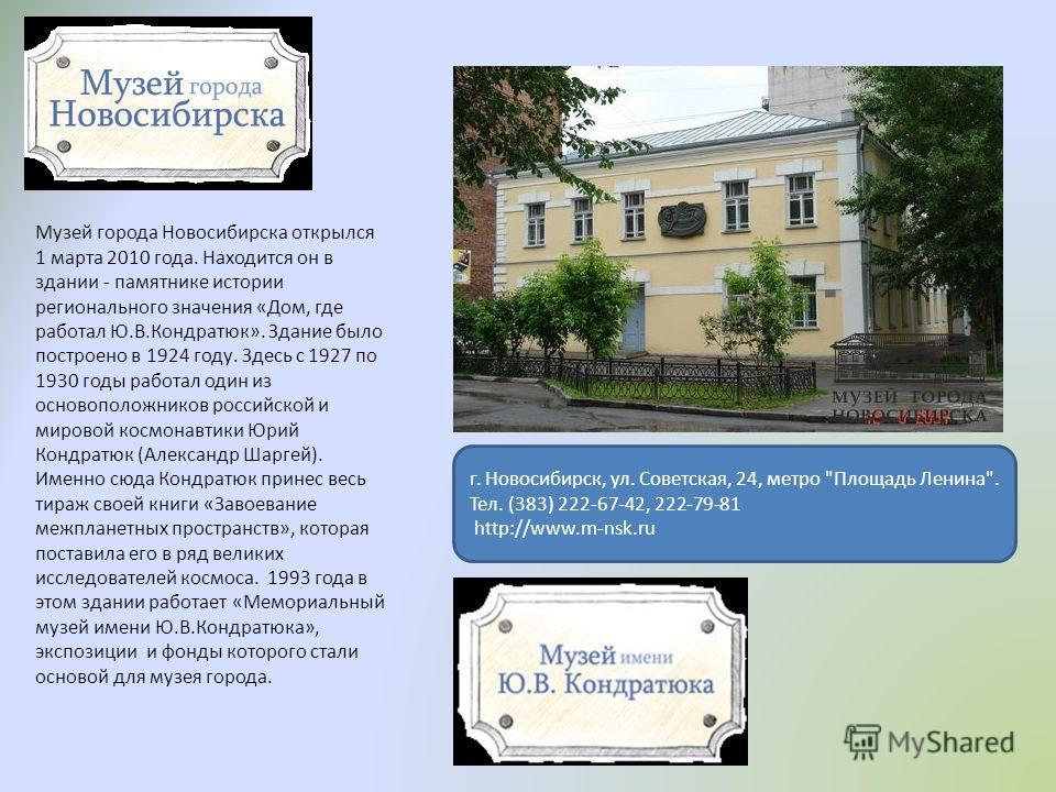 Музей города Новосибирска открылся 1 марта 2010 года. Находится он в здании - памятнике истории регионального значения «Дом, где работал Ю.В.Кондратюк». Здание было построено в 1924 году. Здесь с 1927 по 1930 годы работал один из основоположников рос