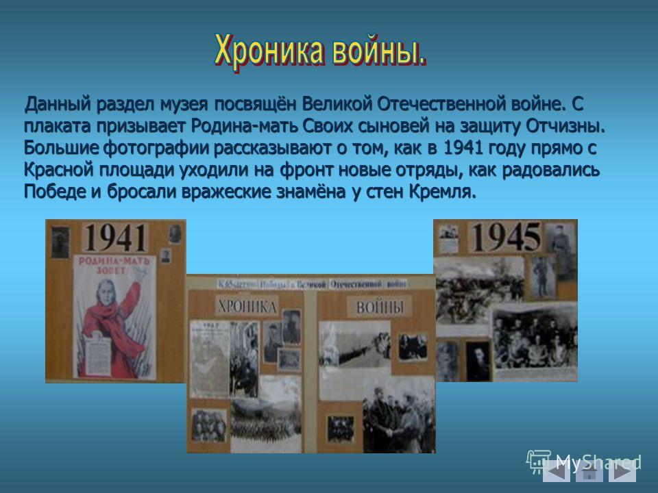 Данный раздел музея посвящён Великой Отечественной войне. С плаката призывает Родина-мать Своих сыновей на защиту Отчизны. Большие фотографии рассказывают о том, как в 1941 году прямо с Красной площади уходили на фронт новые отряды, как радовались По