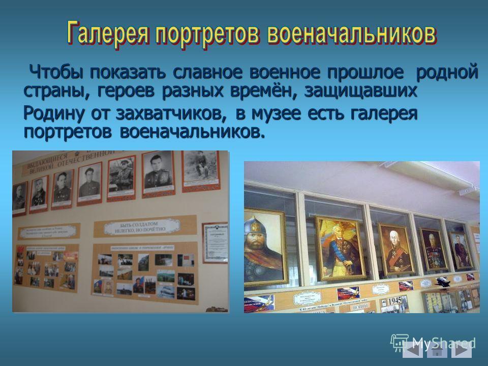 Чтобы показать славное военное прошлое родной страны, героев разных времён, защищавших Чтобы показать славное военное прошлое родной страны, героев разных времён, защищавших Родину от захватчиков, в музее есть галерея портретов военачальников.