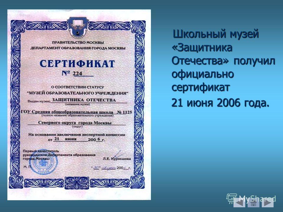 Школьный музей «Защитника Отечества» получил официально сертификат 21 июня 2006 года. 21 июня 2006 года.