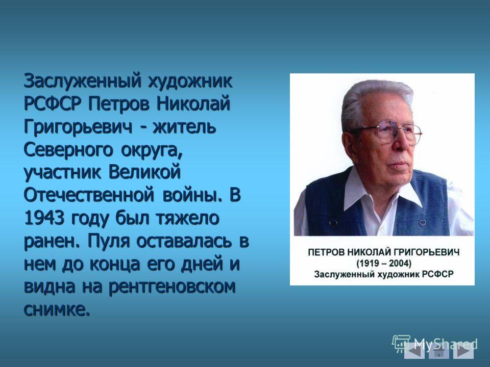 Заслуженный художник РСФСР Петров Николай Григорьевич - житель Северного округа, участник Великой Отечественной войны. В 1943 году был тяжело ранен. Пуля оставалась в нем до конца его дней и видна на рентгеновском снимке.