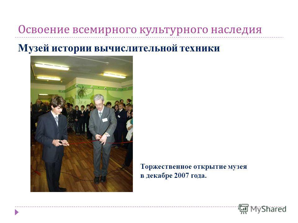 Освоение всемирного культурного наследия Музей истории вычислительной техники Торжественное открытие музея в декабре 2007 года.