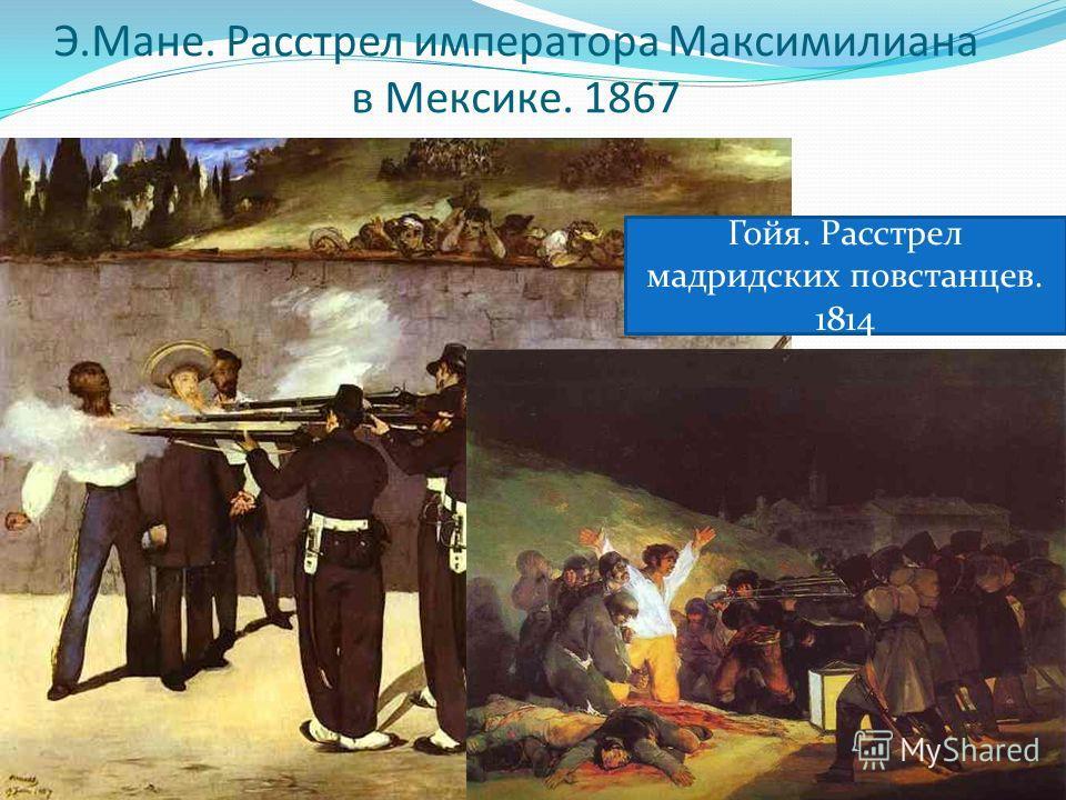 Э.Мане. Расстрел императора Максимилиана в Мексике. 1867 Гойя. Расстрел мадридских повстанцев. 1814