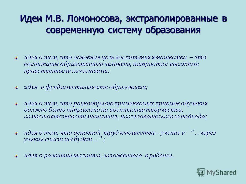 Идеи М.В. Ломоносова, экстраполированные в современную систему образования идея о том, что основная цель воспитания юношества – это воспитание образованного человека, патриота с высокими нравственными качествами; идея о фундаментальности образования;