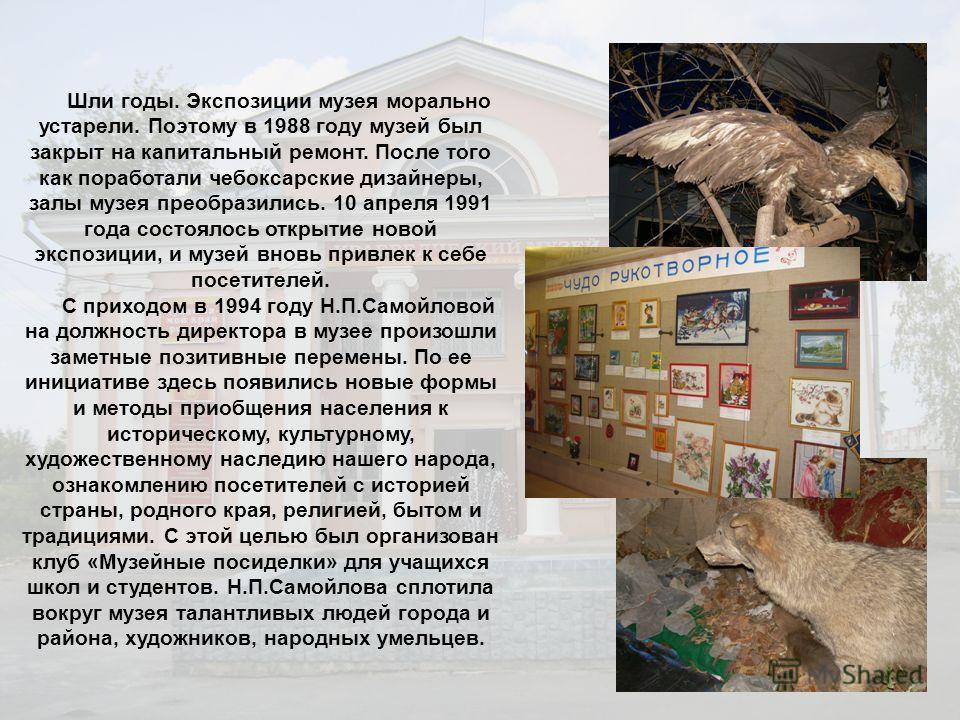 Шли годы. Экспозиции музея морально устарели. Поэтому в 1988 году музей был закрыт на капитальный ремонт. После того как поработали чебоксарские дизайнеры, залы музея преобразились. 10 апреля 1991 года состоялось открытие новой экспозиции, и музей вн