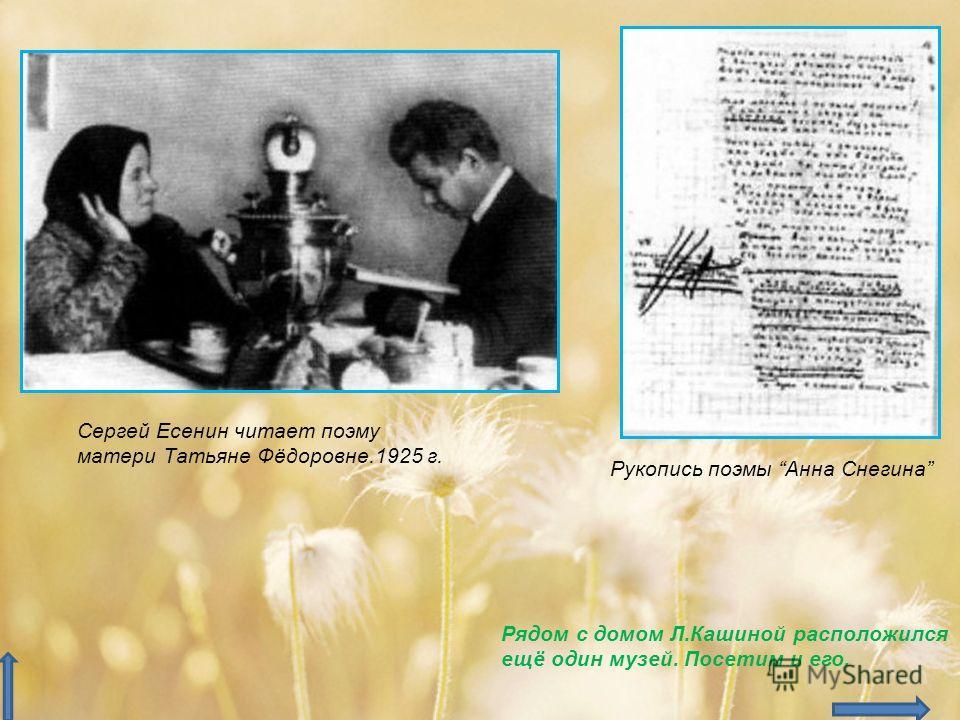 Рукопись поэмы Анна Снегина Сергей Есенин читает поэму матери Татьяне Фёдоровне.1925 г. Рядом с домом Л.Кашиной расположился ещё один музей. Посетим и его.