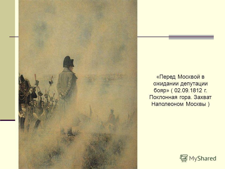 «Перед Москвой в ожидании депутации бояр» ( 02.09.1812 г. Поклонная гора. Захват Наполеоном Москвы )