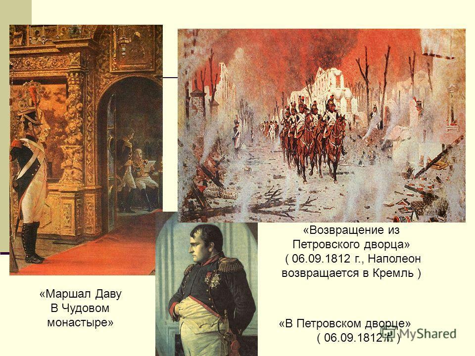 «Маршал Даву В Чудовом монастыре» «Возвращение из Петровского дворца» ( 06.09.1812 г., Наполеон возвращается в Кремль ) «В Петровском дворце» ( 06.09.1812 г. )