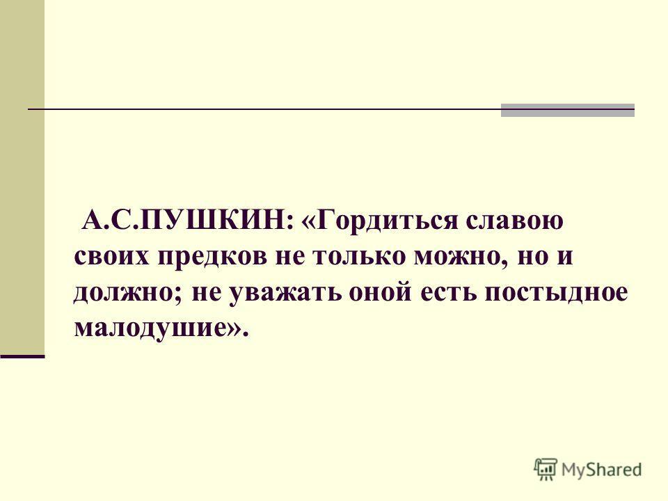 А.С.ПУШКИН: «Гордиться славою своих предков не только можно, но и должно; не уважать оной есть постыдное малодушие».