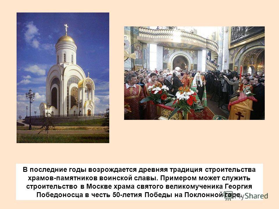 В последние годы возрождается древняя традиция строительства храмов-памятников воинской славы. Примером может служить строительство в Москве храма святого великомученика Георгия Победоносца в честь 50-летия Победы на Поклонной горе.