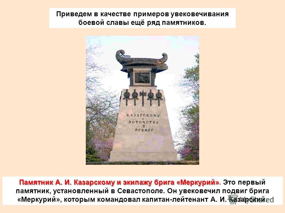 Приведем в качестве примеров увековечивания боевой славы ещё ряд памятников. Памятник А. И. Казарскому и экипажу брига «Меркурий» Памятник А. И. Казарскому и экипажу брига «Меркурий». Это первый памятник, установленный в Севастополе. Он увековечил по
