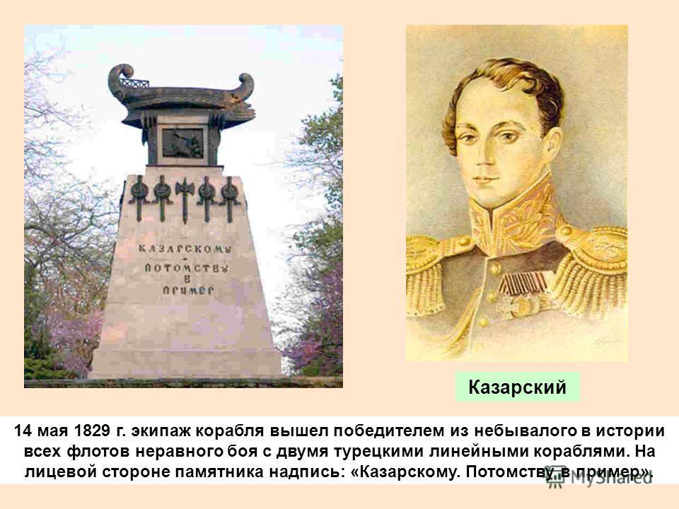 14 мая 1829 г. экипаж корабля вышел победителем из небывалого в истории всех флотов неравного боя с двумя турецкими линейными кораблями. На лицевой стороне памятника надпись: «Казарскому. Потомству в пример». Казарский