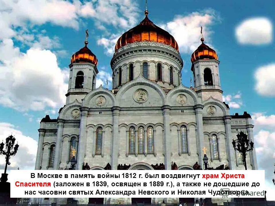 храм Христа Спасителя В Москве в память войны 1812 г. был воздвигнут храм Христа Спасителя (заложен в 1839, освящен в 1889 г.), а также не дошедшие до нас часовни святых Александра Невского и Николая Чудотворца.