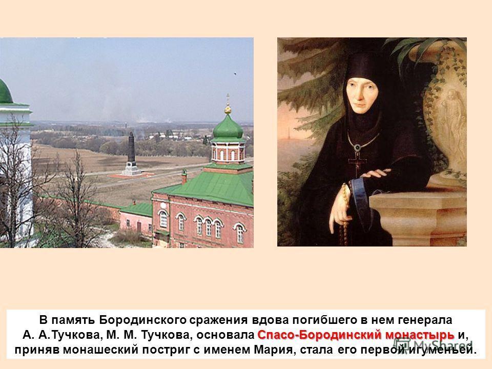 В память Бородинского сражения вдова погибшего в нем генерала Спасо-Бородинский монастырь А. А.Тучкова, М. М. Тучкова, основала Спасо-Бородинский монастырь и, приняв монашеский постриг с именем Мария, стала его первой игуменьей.