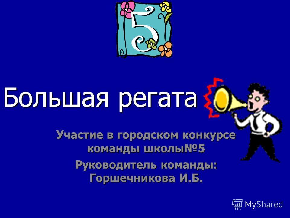 Большая регата Участие в городском конкурсе команды школы5 Руководитель команды: Горшечникова И.Б.